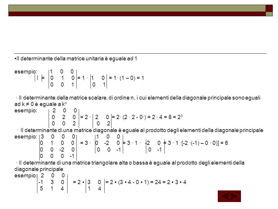 Il determinante della matrice unitaria è eguale ad 1 esempio: 1 0 0 I = 0 1 0 = 1 ∙ 1 0 = 1∙ (1 – 0) = 1 0 0 1 0 1 ∙ Il determinante della matrice scalare, di ordine n, i cui elementi della diagonale principale sono eguali ad k ≠ 0 è eguale a kn esempio: 2 0 0 0 2 0 = 2 ∙ 2 0 = 2∙ (2 ∙ 2 - 0∙) = 2 ∙ 4 = 8 = 23 0 0 2 0 2 ∙ Il determinante di una matrice diagonale è eguale al prodotto degli elementi della diagonale principale esempio: 3 0 0 0 1 0 0 0 1 0 0 = 3 ∙ 0 -2 0 = 3 ∙ 1 ∙ -2 0 = 3 ∙ 1 ∙[-2 ∙(-1) – 0 ∙ 0)] = 6 0 0 -2 0 0 0 -1 0 -1 0 0 0 -1 ∙ Il determinante di una matrice triangolare alta o bassa è eguale al prodotto degli elementi della diagonale principale esempio: 2 0 0 -1 3 0 = 2 ∙ 3 0 = 2 ∙ (3 ∙ 4 - 0 ∙ 1) = 24 = 2 ∙ 3 ∙ 4 5 1 4 1 4